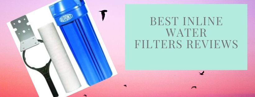 top 9 Inline water filters with good filtration capacity and life